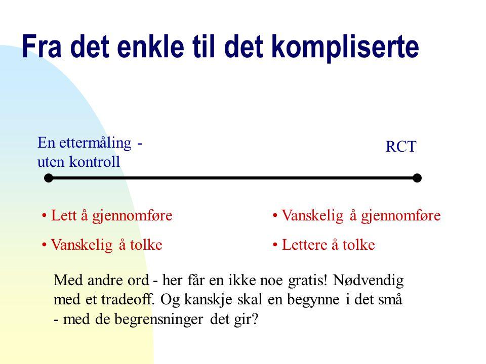 Fra det enkle til det kompliserte En ettermåling - uten kontroll RCT • Lett å gjennomføre • Vanskelig å tolke • Vanskelig å gjennomføre • Lettere å to