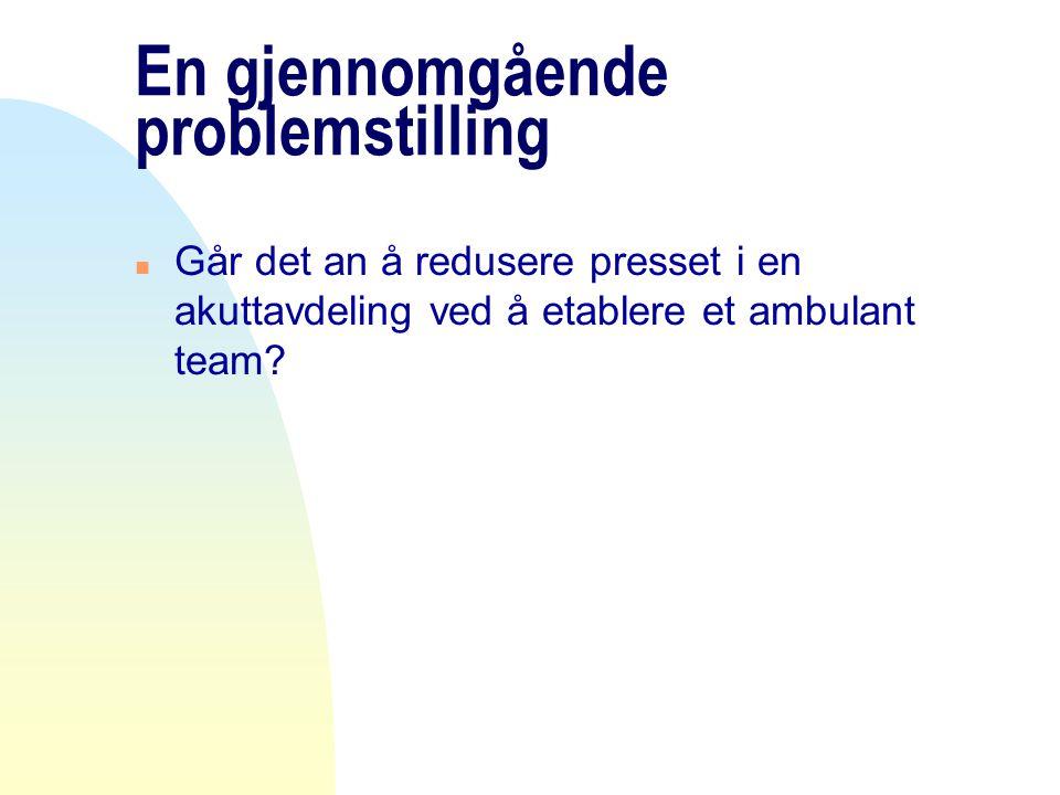 En gjennomgående problemstilling n Går det an å redusere presset i en akuttavdeling ved å etablere et ambulant team?