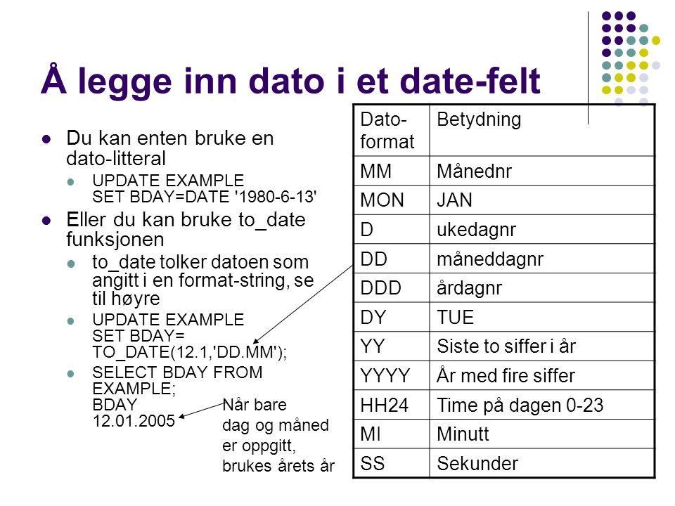 Å legge inn dato i et date-felt  Du kan enten bruke en dato-litteral  UPDATE EXAMPLE SET BDAY=DATE 1980-6-13  Eller du kan bruke to_date funksjonen  to_date tolker datoen som angitt i en format-string, se til høyre  UPDATE EXAMPLE SET BDAY= TO_DATE(12.1, DD.MM );  SELECT BDAY FROM EXAMPLE; BDAY 12.01.2005 Dato- format Betydning MMMånednr MONJAN Dukedagnr DDmåneddagnr DDDårdagnr DYTUE YYSiste to siffer i år YYYYÅr med fire siffer HH24Time på dagen 0-23 MIMinutt SSSekunder Når bare dag og måned er oppgitt, brukes årets år