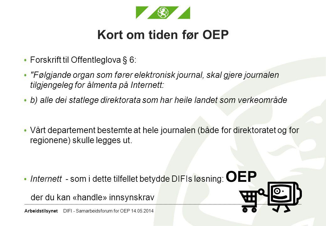Arbeidstilsynet OEP - oppstart DIFI - Samarbeidsforum for OEP 14.05.2014 • Oppstart planlagt fra FAD/DIFI/AD: Sommeren 2009, utsatt til tidlig 2010 • Utsatt på ubestemt tid, men ble endelig lansert 18.05.2010 – departementene og SMK var de første som la ut sine journaler • Oppstart for Arbeidstilsynet sitt vedkommende: Sommeren 2010 og en tjenesteavtale ble signert mellom oss og DIFI • Arbeidstilsynet hadde ikke rutiner for å legge ut journalen før OEP kom, men vi sendte journaler til journalister som ba om det • Ingen publisering av tilsynsrapporter etc til publikum på eget nett • Liten erfaring med innsynsbegjæringer – på dette tidspunktet