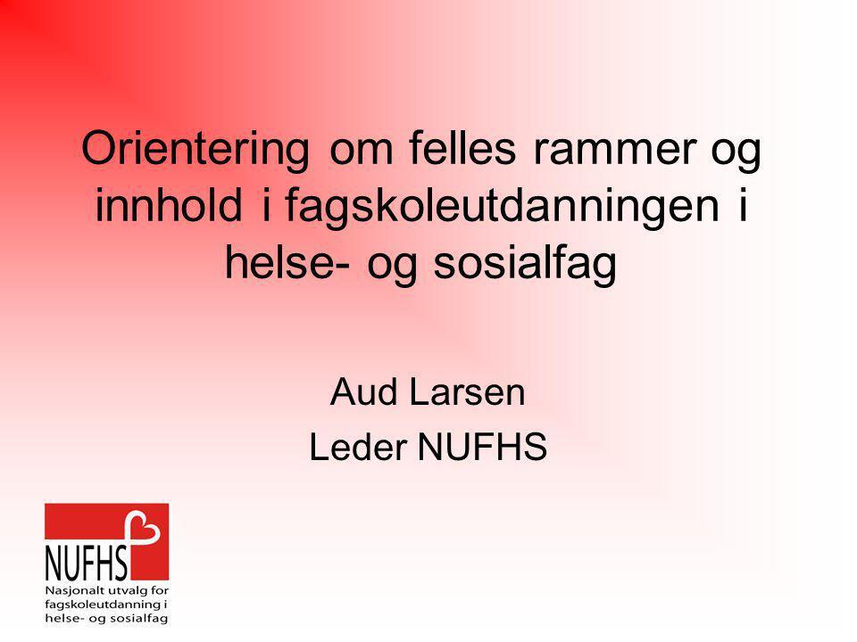 Orientering om felles rammer og innhold i fagskoleutdanningen i helse- og sosialfag Aud Larsen Leder NUFHS