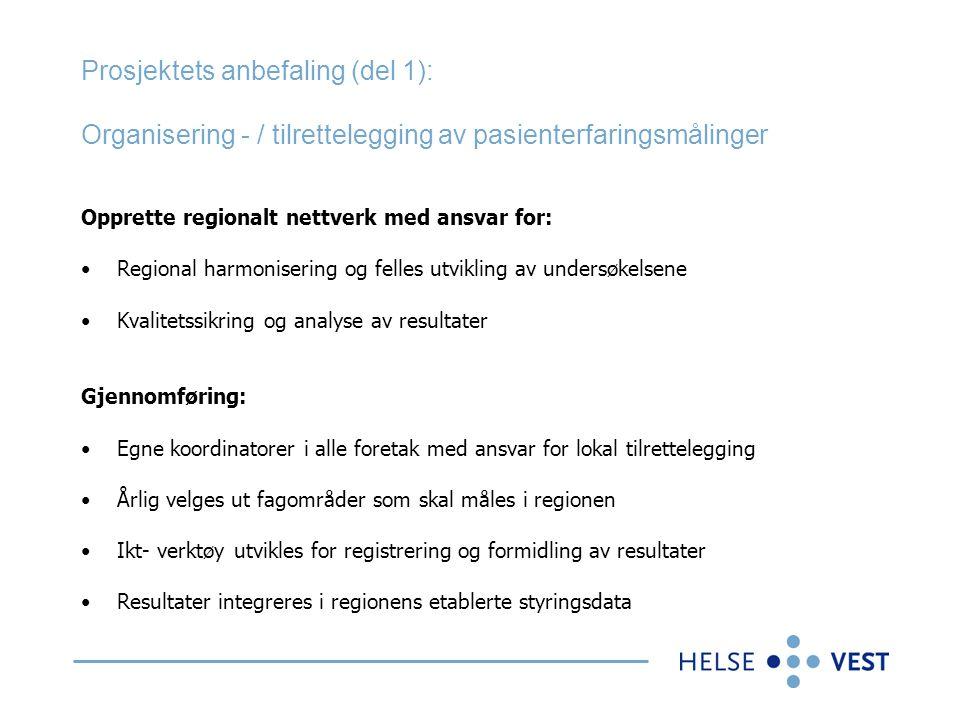 Prosjektets anbefaling (del 1): Organisering - / tilrettelegging av pasienterfaringsmålinger Opprette regionalt nettverk med ansvar for: •Regional harmonisering og felles utvikling av undersøkelsene •Kvalitetssikring og analyse av resultater Gjennomføring: •Egne koordinatorer i alle foretak med ansvar for lokal tilrettelegging •Årlig velges ut fagområder som skal måles i regionen •Ikt- verktøy utvikles for registrering og formidling av resultater •Resultater integreres i regionens etablerte styringsdata