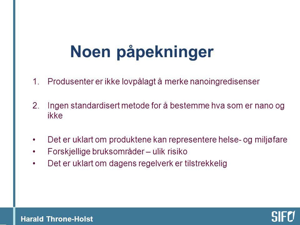 Harald Throne-Holst Noen påpekninger 1.Produsenter er ikke lovpålagt å merke nanoingredisenser 2.Ingen standardisert metode for å bestemme hva som er nano og ikke •Det er uklart om produktene kan representere helse- og miljøfare •Forskjellige bruksområder – ulik risiko •Det er uklart om dagens regelverk er tilstrekkelig