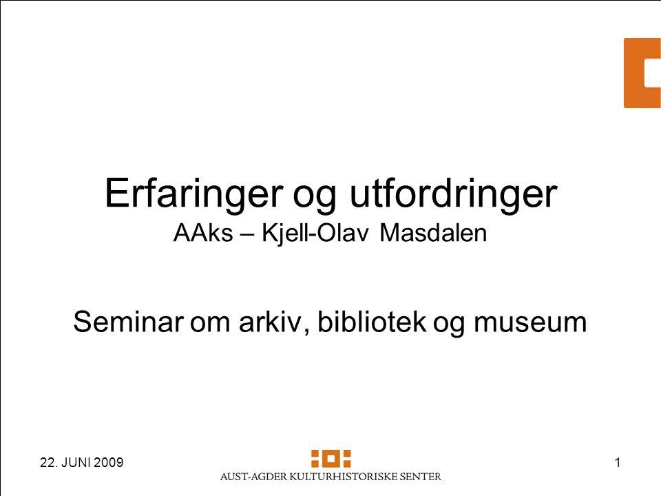 22. JUNI 20091 Erfaringer og utfordringer AAks – Kjell-Olav Masdalen Seminar om arkiv, bibliotek og museum