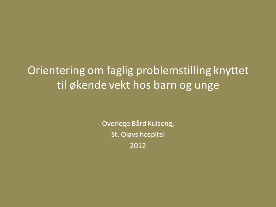 Orientering om faglig problemstilling knyttet til økende vekt hos barn og unge Overlege Bård Kulseng, St. Olavs hospital 2012