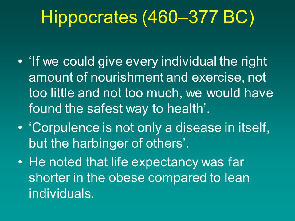 Hippocrates (460–377 BC) •'If we could give every individual the right amount of nourishment and exercise, not too little and not too much, we would have found the safest way to health'.