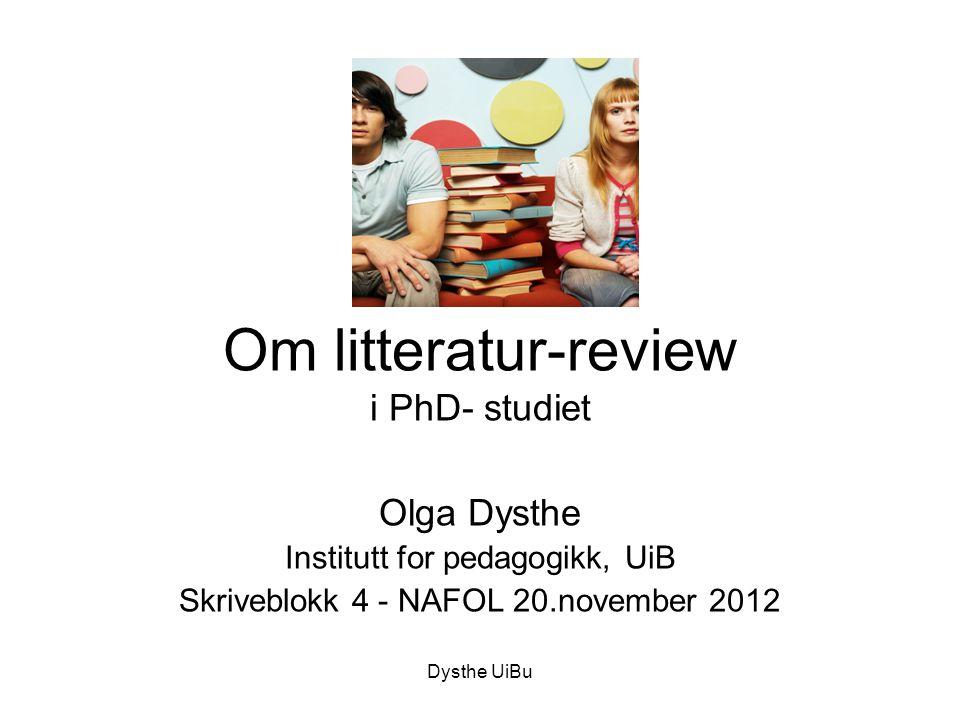 Dysthe UiBu Om litteratur-review i PhD- studiet Olga Dysthe Institutt for pedagogikk, UiB Skriveblokk 4 - NAFOL 20.november 2012