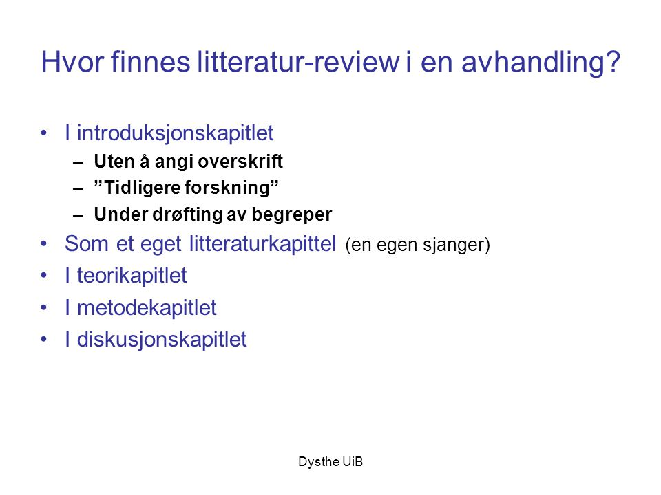 """Dysthe UiB Hvor finnes litteratur-review i en avhandling? •I introduksjonskapitlet –Uten å angi overskrift –""""Tidligere forskning"""" –Under drøfting av b"""