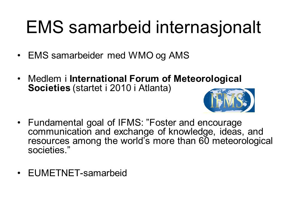 EMS samarbeid internasjonalt •EMS samarbeider med WMO og AMS •Medlem i International Forum of Meteorological Societies (startet i 2010 i Atlanta) •Fundamental goal of IFMS: Foster and encourage communication and exchange of knowledge, ideas, and resources among the world's more than 60 meteorological societies. •EUMETNET-samarbeid