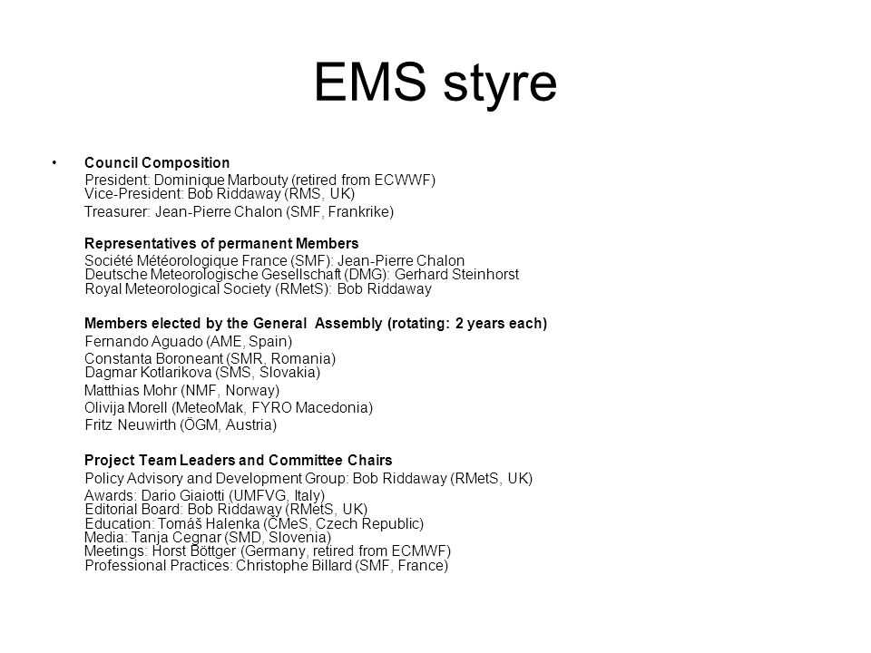EMS styre •Council Composition President: Dominique Marbouty (retired from ECWWF) Vice-President: Bob Riddaway (RMS, UK) Treasurer: Jean-Pierre Chalon (SMF, Frankrike) Representatives of permanent Members Société Météorologique France (SMF): Jean-Pierre Chalon Deutsche Meteorologische Gesellschaft (DMG): Gerhard Steinhorst Royal Meteorological Society (RMetS): Bob Riddaway Members elected by the General Assembly (rotating: 2 years each) Fernando Aguado (AME, Spain) Constanta Boroneant (SMR, Romania) Dagmar Kotlarikova (SMS, Slovakia) Matthias Mohr (NMF, Norway) Olivija Morell (MeteoMak, FYRO Macedonia) Fritz Neuwirth (ÖGM, Austria) Project Team Leaders and Committee Chairs Policy Advisory and Development Group: Bob Riddaway (RMetS, UK) Awards: Dario Giaiotti (UMFVG, Italy) Editorial Board: Bob Riddaway (RMetS, UK) Education: Tomáš Halenka (ČMeS, Czech Republic) Media: Tanja Cegnar (SMD, Slovenia) Meetings: Horst Böttger (Germany, retired from ECMWF) Professional Practices: Christophe Billard (SMF, France)
