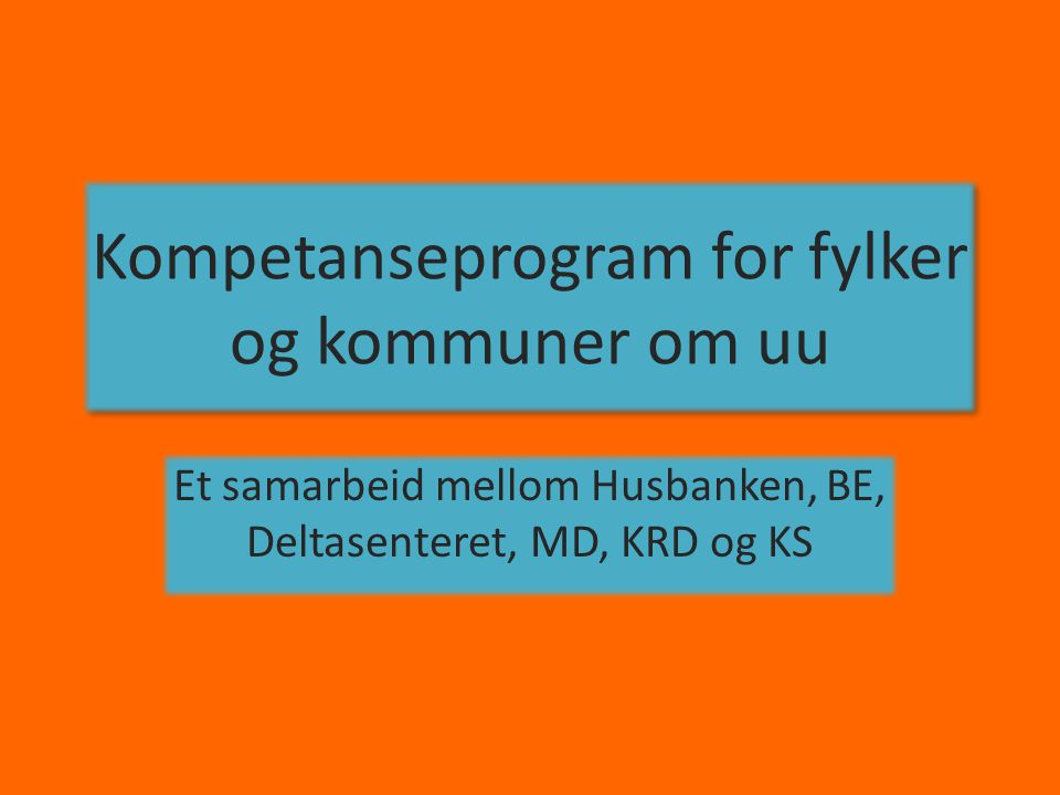 Kompetanseprogram for fylker og kommuner om uu Et samarbeid mellom Husbanken, BE, Deltasenteret, MD, KRD og KS