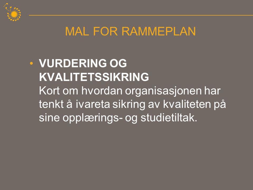 MAL FOR RAMMEPLAN •VURDERING OG KVALITETSSIKRING Kort om hvordan organisasjonen har tenkt å ivareta sikring av kvaliteten på sine opplærings- og studietiltak.