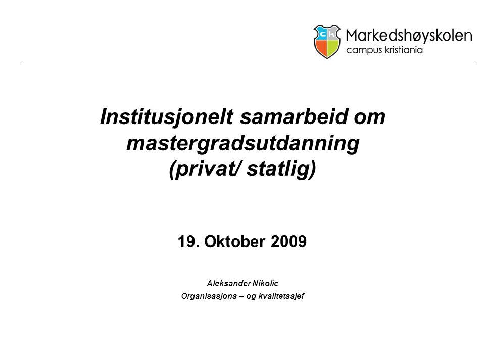 Institusjonelt samarbeid om mastergradsutdanning (privat/ statlig) 19. Oktober 2009 Aleksander Nikolic Organisasjons – og kvalitetssjef