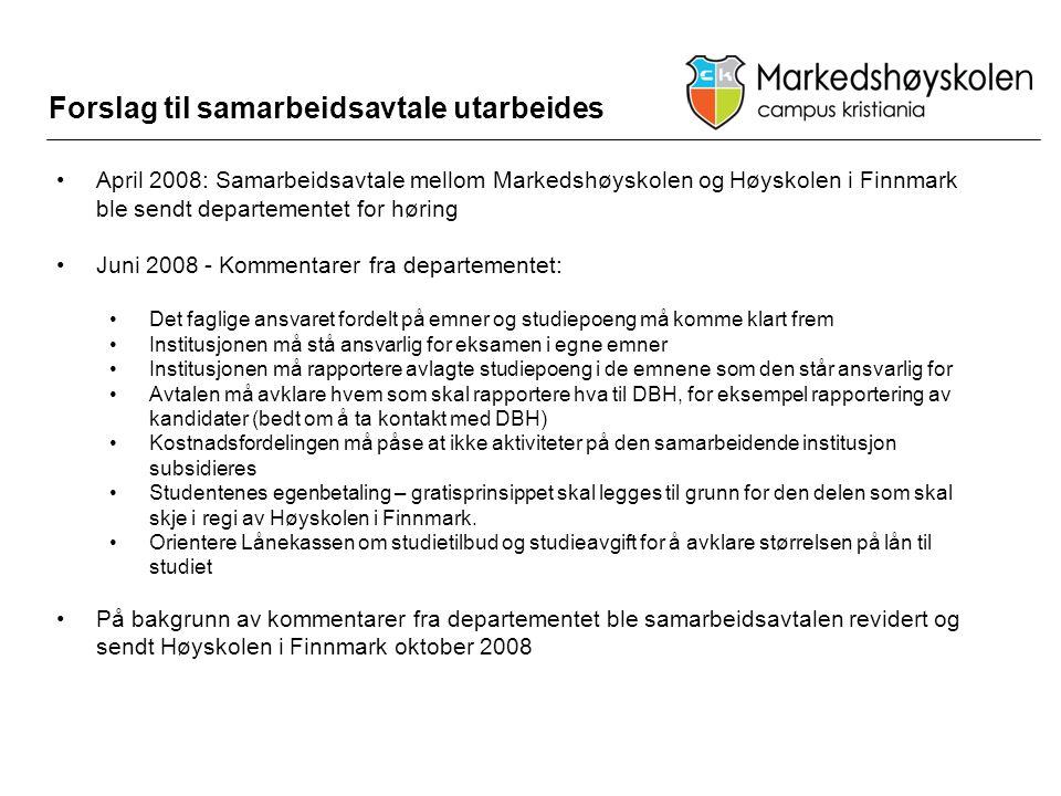 Forslag til samarbeidsavtale utarbeides •April 2008: Samarbeidsavtale mellom Markedshøyskolen og Høyskolen i Finnmark ble sendt departementet for høring •Juni 2008 - Kommentarer fra departementet: •Det faglige ansvaret fordelt på emner og studiepoeng må komme klart frem •Institusjonen må stå ansvarlig for eksamen i egne emner •Institusjonen må rapportere avlagte studiepoeng i de emnene som den står ansvarlig for •Avtalen må avklare hvem som skal rapportere hva til DBH, for eksempel rapportering av kandidater (bedt om å ta kontakt med DBH) •Kostnadsfordelingen må påse at ikke aktiviteter på den samarbeidende institusjon subsidieres •Studentenes egenbetaling – gratisprinsippet skal legges til grunn for den delen som skal skje i regi av Høyskolen i Finnmark.