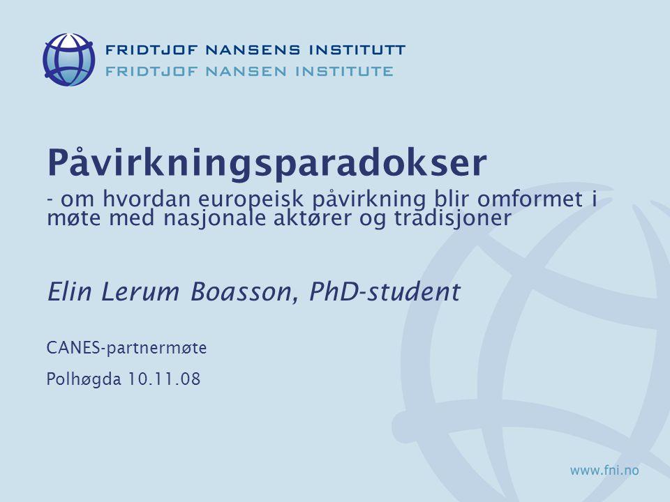 Påvirkningsparadokser - om hvordan europeisk påvirkning blir omformet i møte med nasjonale aktører og tradisjoner Elin Lerum Boasson, PhD-student CANES-partnermøte Polhøgda 10.11.08