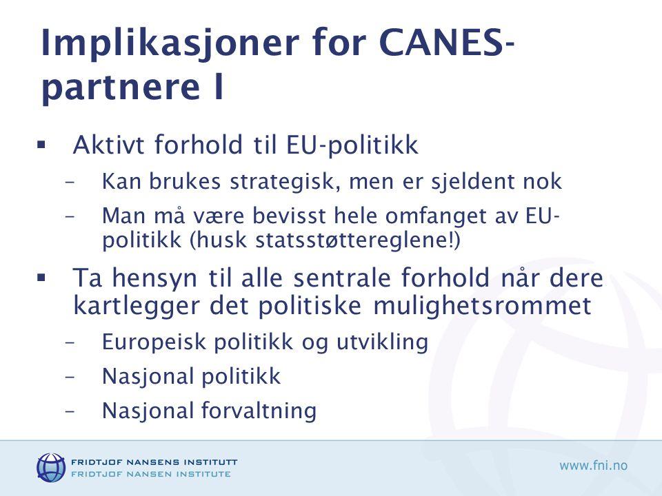 Implikasjoner for CANES- partnere I  Aktivt forhold til EU-politikk –Kan brukes strategisk, men er sjeldent nok –Man må være bevisst hele omfanget av EU- politikk (husk statsstøttereglene!)  Ta hensyn til alle sentrale forhold når dere kartlegger det politiske mulighetsrommet –Europeisk politikk og utvikling –Nasjonal politikk –Nasjonal forvaltning