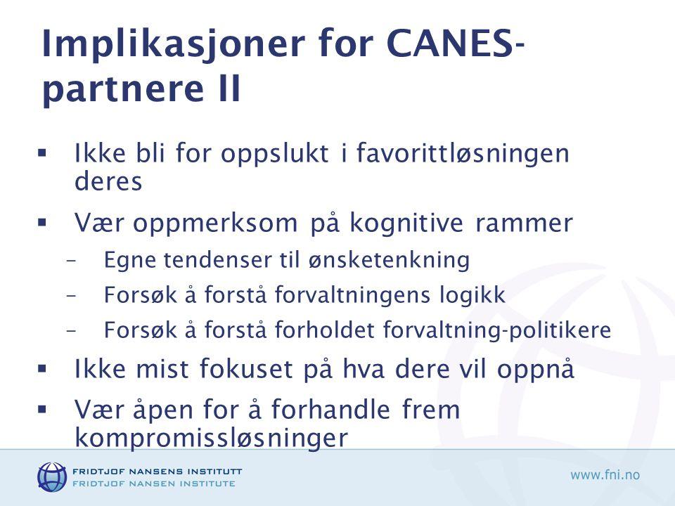 Implikasjoner for CANES- partnere II  Ikke bli for oppslukt i favorittløsningen deres  Vær oppmerksom på kognitive rammer –Egne tendenser til ønsketenkning –Forsøk å forstå forvaltningens logikk –Forsøk å forstå forholdet forvaltning-politikere  Ikke mist fokuset på hva dere vil oppnå  Vær åpen for å forhandle frem kompromissløsninger