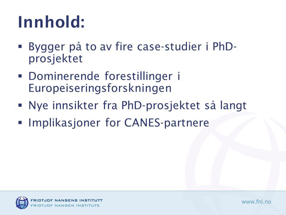 Innhold:  Bygger på to av fire case-studier i PhD- prosjektet  Dominerende forestillinger i Europeiseringsforskningen  Nye innsikter fra PhD-prosjektet så langt  Implikasjoner for CANES-partnere
