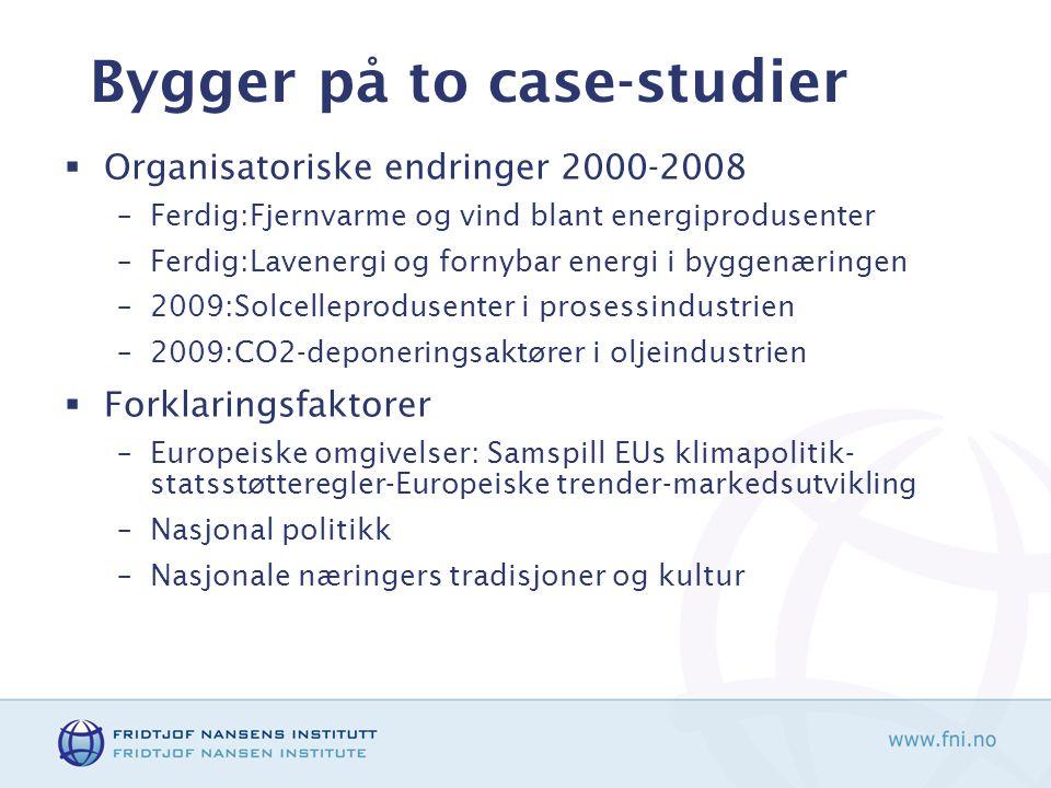 Bygger på to case-studier  Organisatoriske endringer 2000-2008 –Ferdig:Fjernvarme og vind blant energiprodusenter –Ferdig:Lavenergi og fornybar energi i byggenæringen –2009:Solcelleprodusenter i prosessindustrien –2009:CO2-deponeringsaktører i oljeindustrien  Forklaringsfaktorer –Europeiske omgivelser: Samspill EUs klimapolitik- statsstøtteregler-Europeiske trender-markedsutvikling –Nasjonal politikk –Nasjonale næringers tradisjoner og kultur