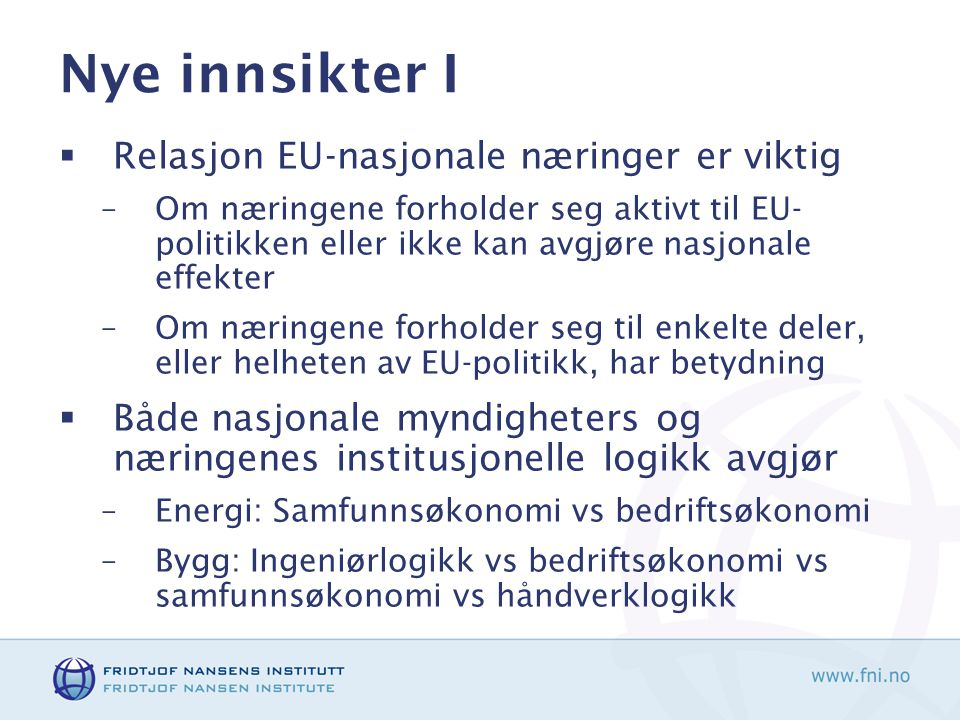 Nye innsikter I  Relasjon EU-nasjonale næringer er viktig –Om næringene forholder seg aktivt til EU- politikken eller ikke kan avgjøre nasjonale effekter –Om næringene forholder seg til enkelte deler, eller helheten av EU-politikk, har betydning  Både nasjonale myndigheters og næringenes institusjonelle logikk avgjør –Energi: Samfunnsøkonomi vs bedriftsøkonomi –Bygg: Ingeniørlogikk vs bedriftsøkonomi vs samfunnsøkonomi vs håndverklogikk