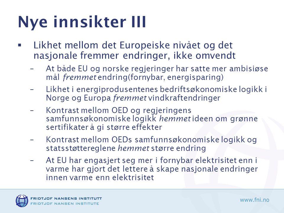 Nye innsikter III  Likhet mellom det Europeiske nivået og det nasjonale fremmer endringer, ikke omvendt –At både EU og norske regjeringer har satte mer ambisiøse mål fremmet endring(fornybar, energisparing) –Likhet i energiprodusentenes bedriftsøkonomiske logikk i Norge og Europa fremmet vindkraftendringer –Kontrast mellom OED og regjeringens samfunnsøkonomiske logikk hemmet ideen om grønne sertifikater å gi større effekter –Kontrast mellom OEDs samfunnsøkonomiske logikk og statsstøttereglene hemmet større endring –At EU har engasjert seg mer i fornybar elektrisitet enn i varme har gjort det lettere å skape nasjonale endringer innen varme enn elektrisitet