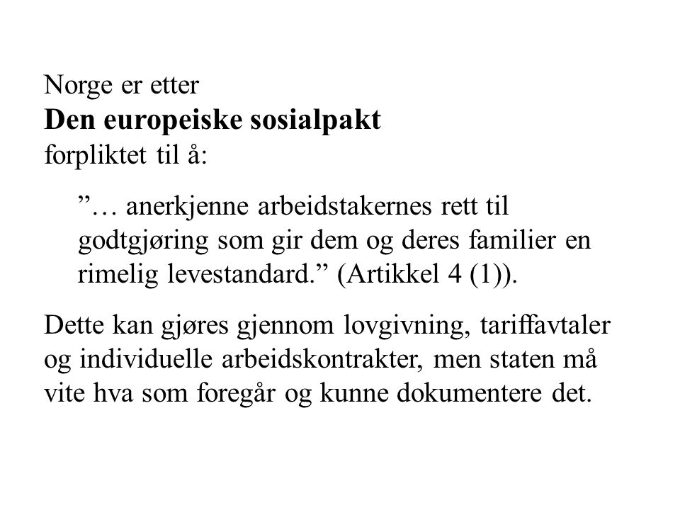 Norge er etter Den europeiske sosialpakt forpliktet til å: … anerkjenne arbeidstakernes rett til godtgjøring som gir dem og deres familier en rimelig levestandard. (Artikkel 4 (1)).