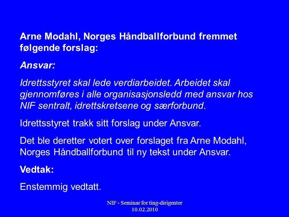 NIF - Seminar for ting-dirigenter 10.02.2010 Arne Modahl, Norges Håndballforbund fremmet følgende forslag: Ansvar: Idrettsstyret skal lede verdiarbeid