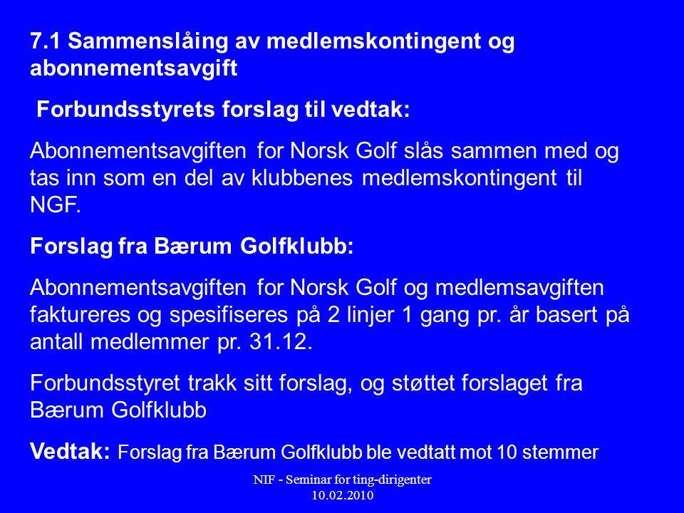 NIF - Seminar for ting-dirigenter 10.02.2010 7.1 Sammenslåing av medlemskontingent og abonnementsavgift Forbundsstyrets forslag til vedtak: Abonnementsavgiften for Norsk Golf slås sammen med og tas inn som en del av klubbenes medlemskontingent til NGF.