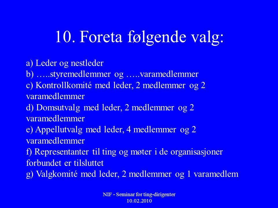 NIF - Seminar for ting-dirigenter 10.02.2010 10. Foreta følgende valg: a) Leder og nestleder b) …..styremedlemmer og …..varamedlemmer c) Kontrollkomit
