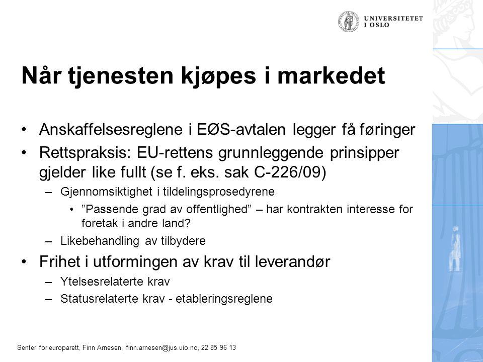 Senter for europarett, Finn Arnesen, finn.arnesen@jus.uio.no, 22 85 96 13 Når tjenesten kjøpes i markedet •Anskaffelsesreglene i EØS-avtalen legger få føringer •Rettspraksis: EU-rettens grunnleggende prinsipper gjelder like fullt (se f.