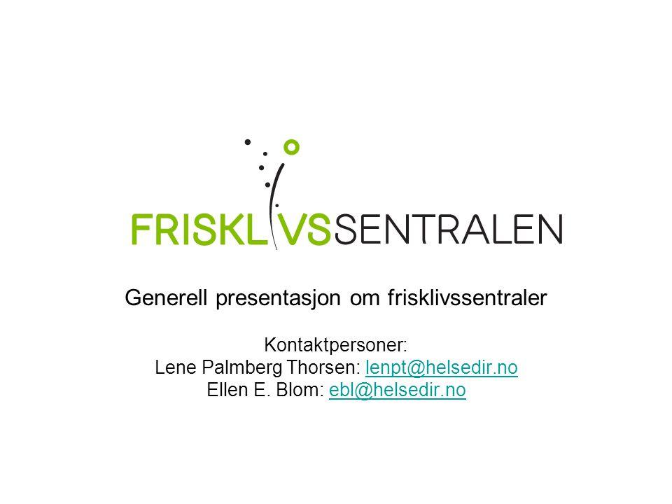 Generell presentasjon om frisklivssentraler Kontaktpersoner: Lene Palmberg Thorsen: lenpt@helsedir.nolenpt@helsedir.no Ellen E. Blom: ebl@helsedir.noe