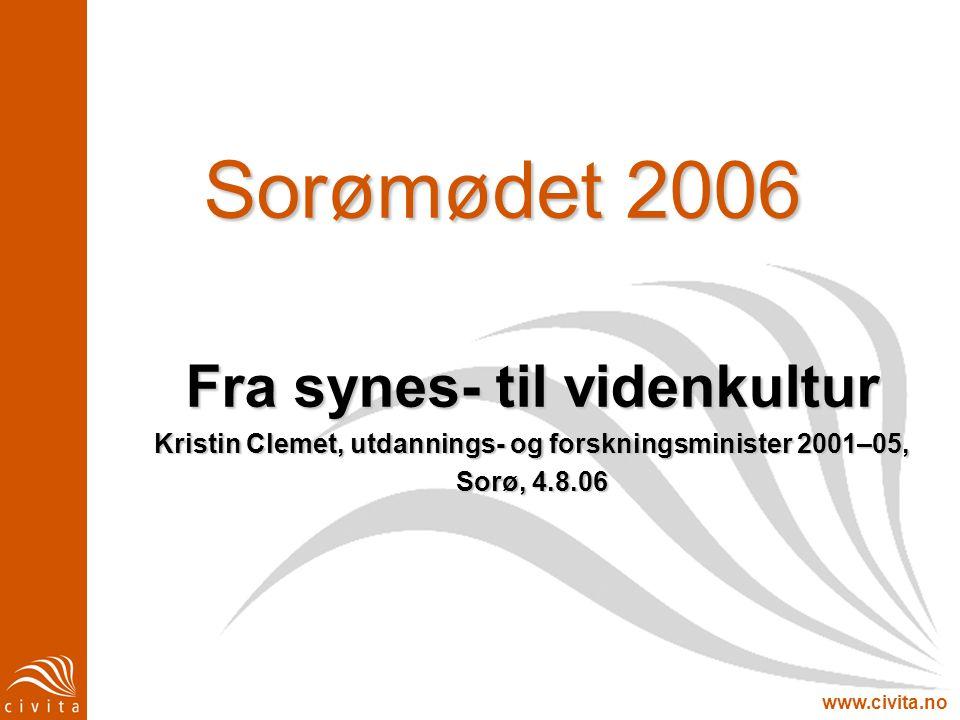 www.civita.no Sorømødet 2006 Fra synes- til videnkultur Kristin Clemet, utdannings- og forskningsminister 2001–05, Sorø, 4.8.06