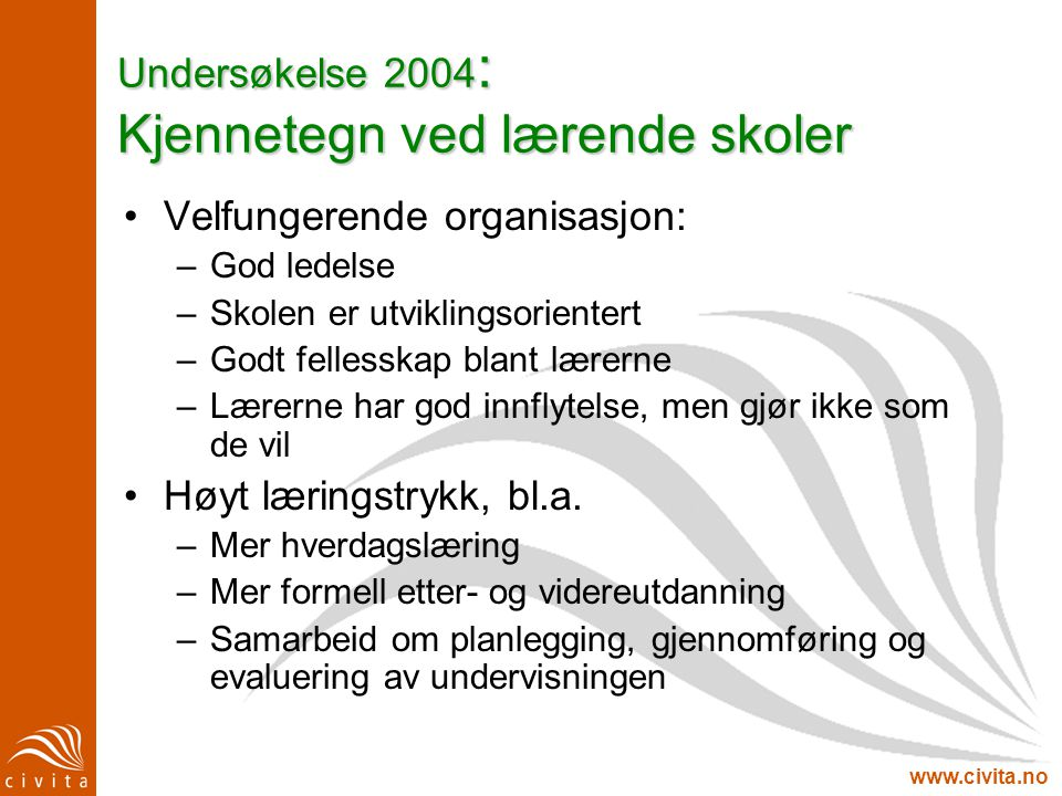 www.civita.no Undersøkelse 2004 : Kjennetegn ved lærende skoler •Velfungerende organisasjon: –God ledelse –Skolen er utviklingsorientert –Godt felless