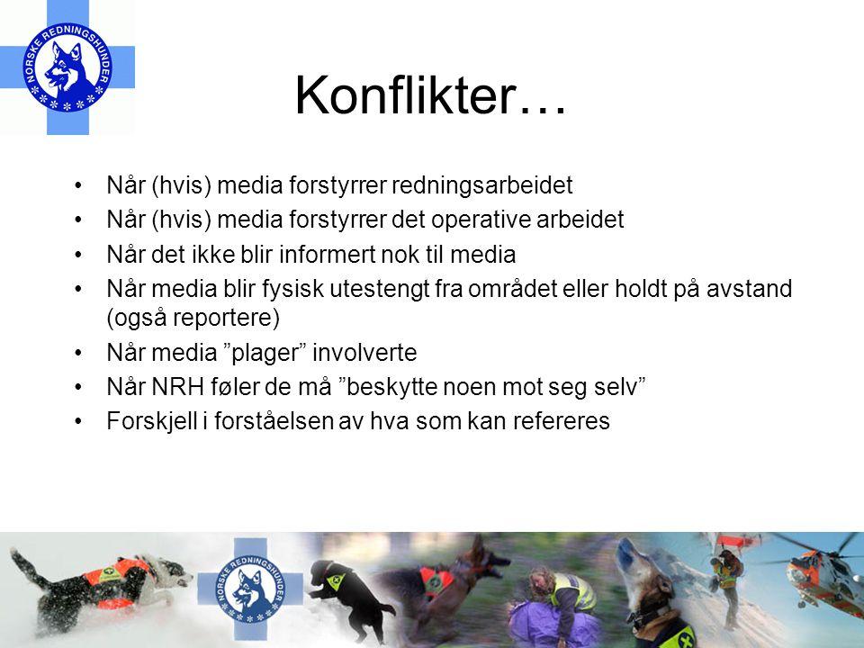 Konflikter… •Når (hvis) media forstyrrer redningsarbeidet •Når (hvis) media forstyrrer det operative arbeidet •Når det ikke blir informert nok til media •Når media blir fysisk utestengt fra området eller holdt på avstand (også reportere) •Når media plager involverte •Når NRH føler de må beskytte noen mot seg selv •Forskjell i forståelsen av hva som kan refereres