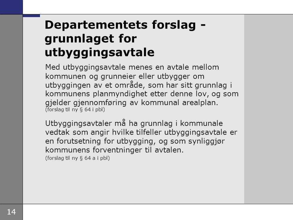 14 Departementets forslag - grunnlaget for utbyggingsavtale Med utbyggingsavtale menes en avtale mellom kommunen og grunneier eller utbygger om utbygg