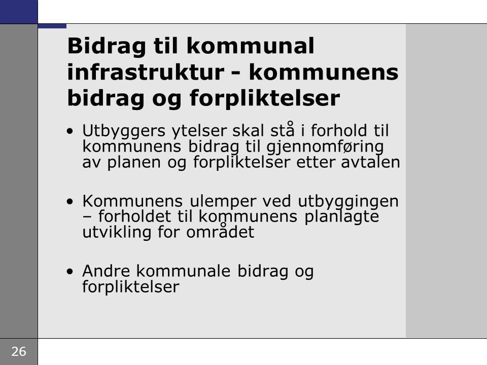 26 Bidrag til kommunal infrastruktur - kommunens bidrag og forpliktelser •Utbyggers ytelser skal stå i forhold til kommunens bidrag til gjennomføring