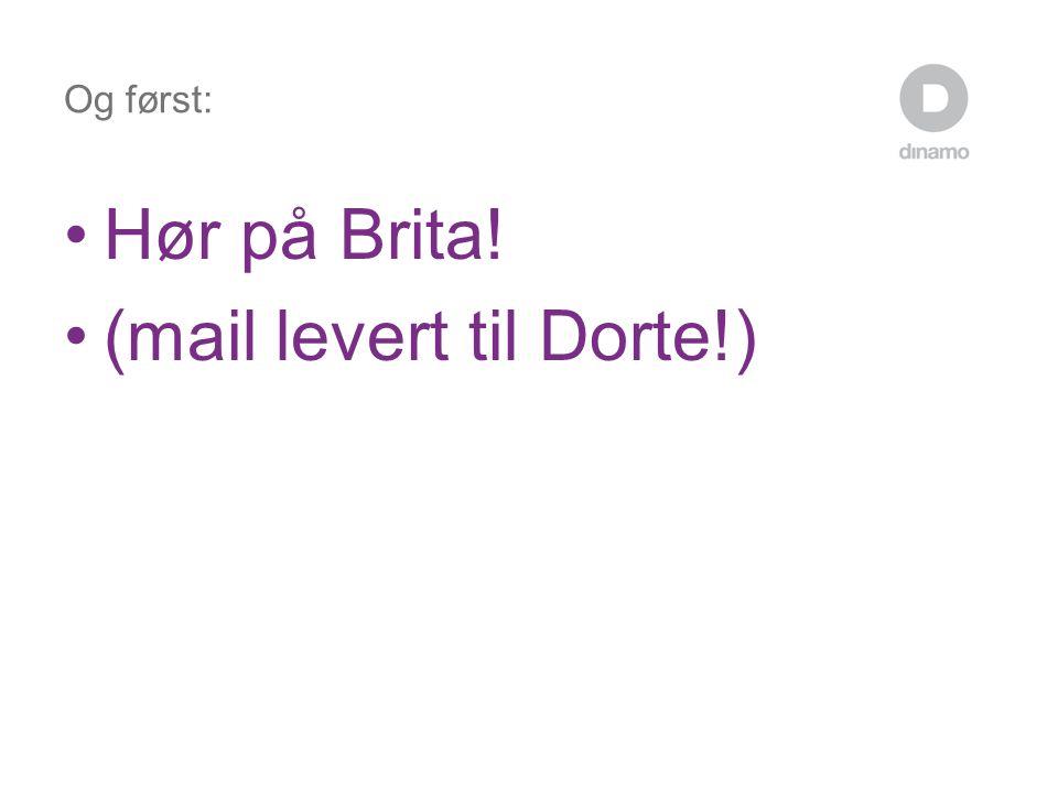 Og først: •Hør på Brita! •(mail levert til Dorte!)