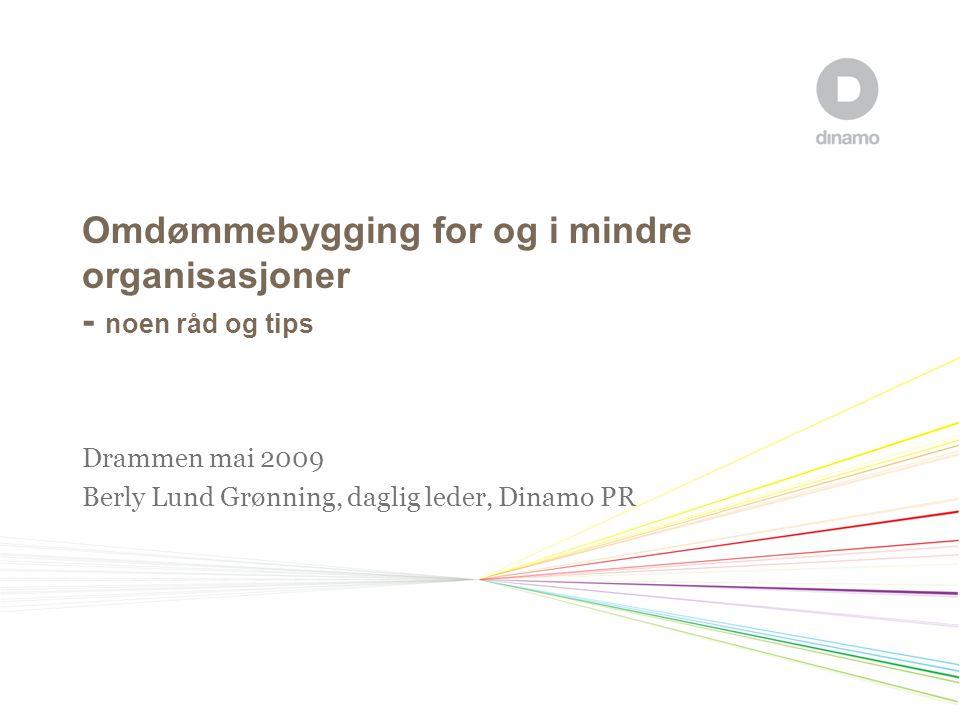 Omdømmebygging for og i mindre organisasjoner - noen råd og tips Drammen mai 2009 Berly Lund Grønning, daglig leder, Dinamo PR