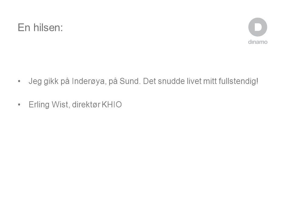 En hilsen: •Jeg gikk på Inderøya, på Sund. Det snudde livet mitt fullstendig! •Erling Wist, direktør KHIO