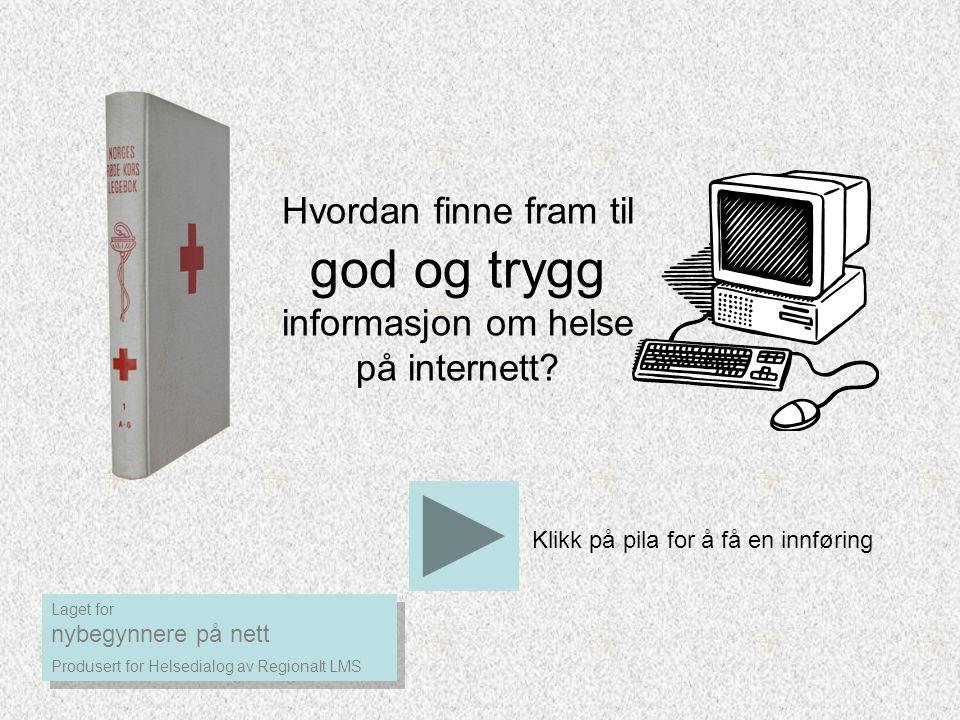 Hvordan finne fram til god og trygg informasjon om helse på internett? Klikk på pila for å få en innføring Laget for nybegynnere på nett Produsert for