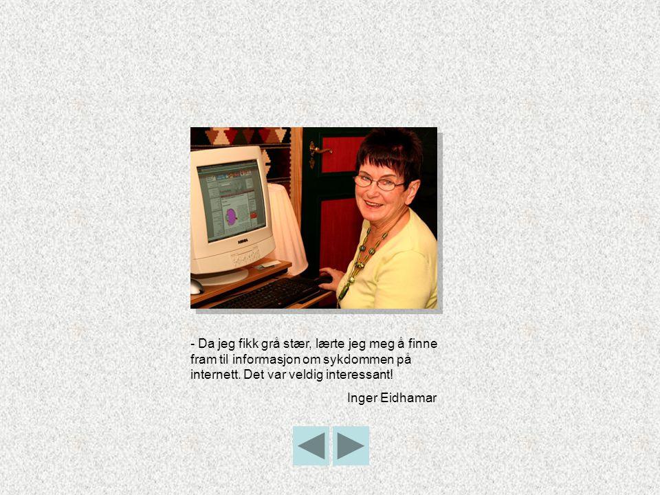 - Da jeg fikk grå stær, lærte jeg meg å finne fram til informasjon om sykdommen på internett. Det var veldig interessant! Inger Eidhamar