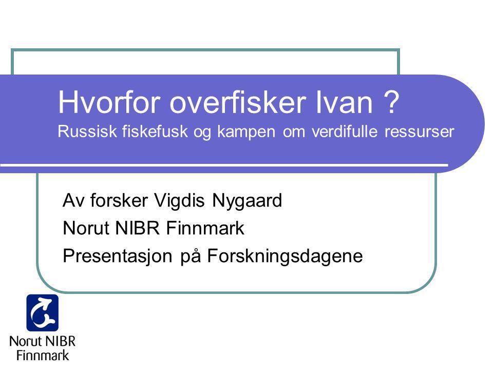 Hvorfor overfisker Ivan ? Russisk fiskefusk og kampen om verdifulle ressurser Av forsker Vigdis Nygaard Norut NIBR Finnmark Presentasjon på Forsknings