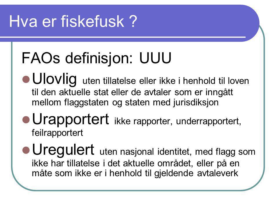 Hva er fiskefusk ? FAOs definisjon: UUU  Ulovlig uten tillatelse eller ikke i henhold til loven til den aktuelle stat eller de avtaler som er inngått