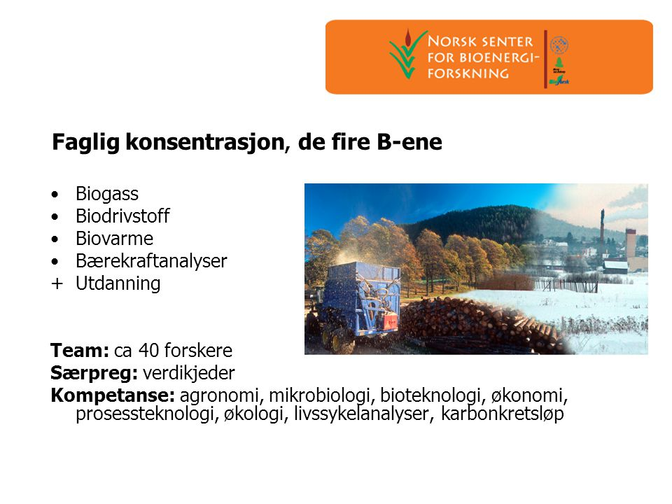 Faglig konsentrasjon, de fire B-ene •Biogass •Biodrivstoff •Biovarme •Bærekraftanalyser + Utdanning Team: ca 40 forskere Særpreg: verdikjeder Kompetanse: agronomi, mikrobiologi, bioteknologi, økonomi, prosessteknologi, økologi, livssykelanalyser, karbonkretsløp