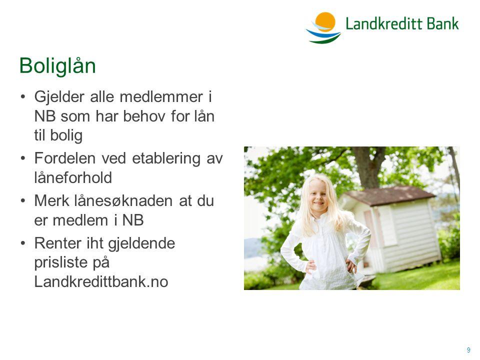 Boliglån •Gjelder alle medlemmer i NB som har behov for lån til bolig •Fordelen ved etablering av låneforhold •Merk lånesøknaden at du er medlem i NB •Renter iht gjeldende prisliste på Landkredittbank.no 9