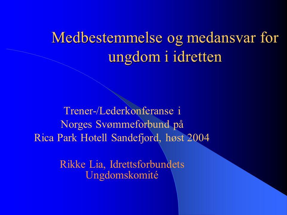 Medbestemmelse og medansvar for ungdom i idretten Trener-/Lederkonferanse i Norges Svømmeforbund på Rica Park Hotell Sandefjord, høst 2004 Rikke Lia,