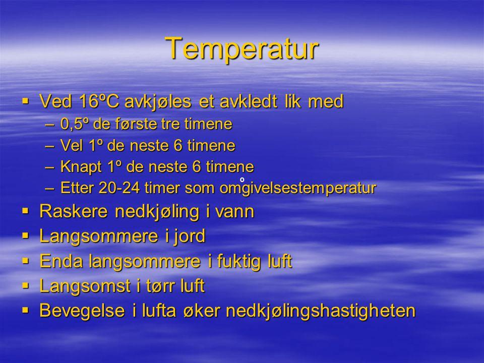 Temperatur  Ved 16ºC avkjøles et avkledt lik med –0,5º de første tre timene –Vel 1º de neste 6 timene –Knapt 1º de neste 6 timene –Etter 20-24 timer som omgivelsestemperatur  Raskere nedkjøling i vann  Langsommere i jord  Enda langsommere i fuktig luft  Langsomst i tørr luft  Bevegelse i lufta øker nedkjølingshastigheten º