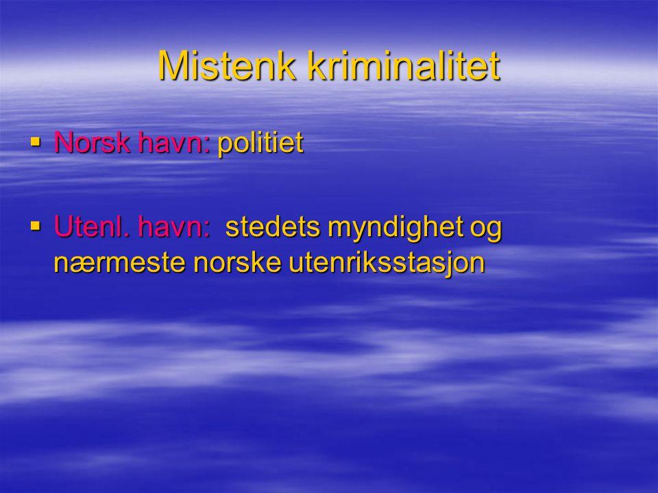 Mistenk kriminalitet  Norsk havn: politiet  Utenl. havn: stedets myndighet og nærmeste norske utenriksstasjon