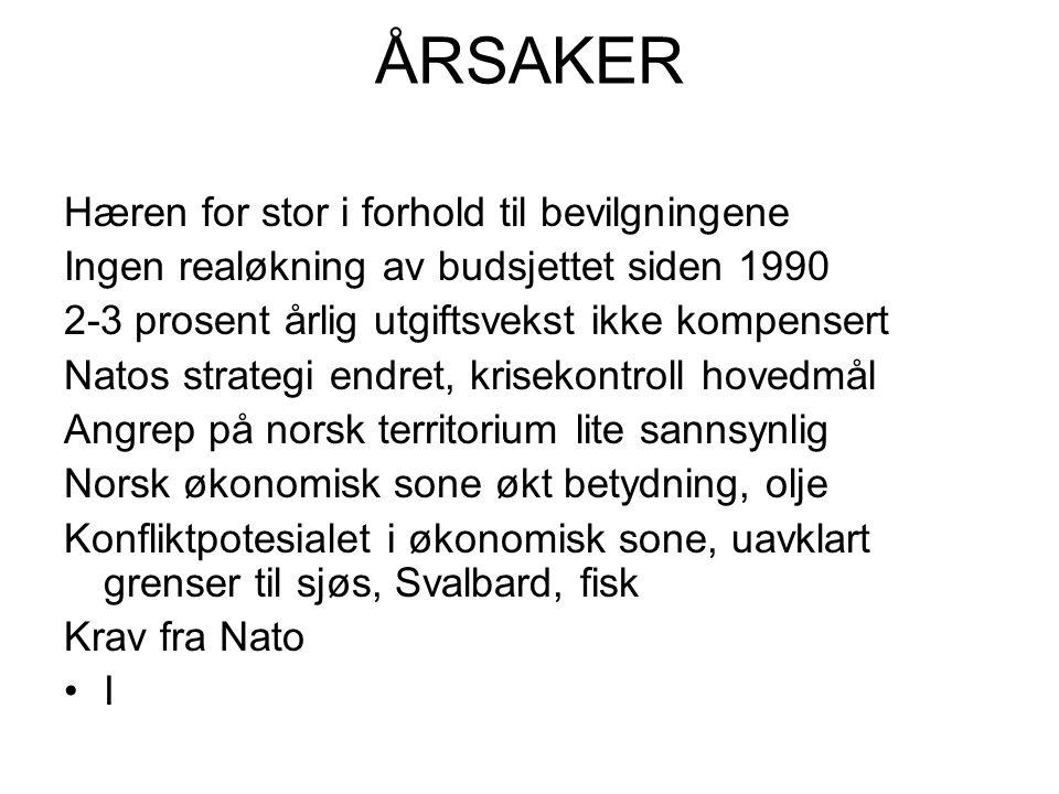 ÅRSAKER Hæren for stor i forhold til bevilgningene Ingen realøkning av budsjettet siden 1990 2-3 prosent årlig utgiftsvekst ikke kompensert Natos strategi endret, krisekontroll hovedmål Angrep på norsk territorium lite sannsynlig Norsk økonomisk sone økt betydning, olje Konfliktpotesialet i økonomisk sone, uavklart grenser til sjøs, Svalbard, fisk Krav fra Nato •I