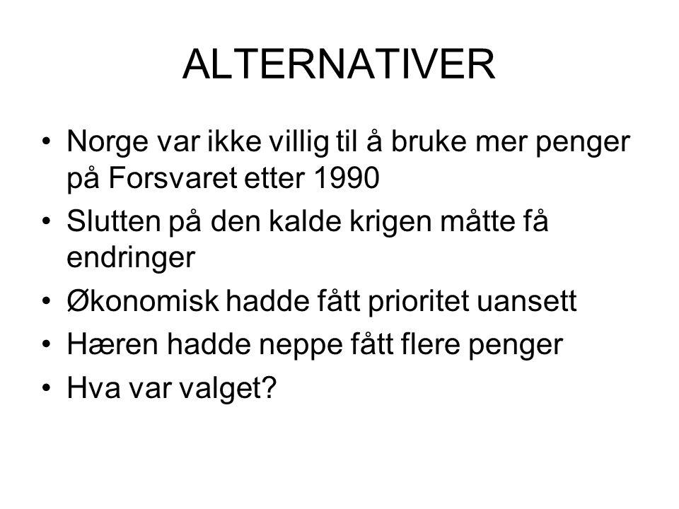 ALTERNATIVER •Norge var ikke villig til å bruke mer penger på Forsvaret etter 1990 •Slutten på den kalde krigen måtte få endringer •Økonomisk hadde fått prioritet uansett •Hæren hadde neppe fått flere penger •Hva var valget?
